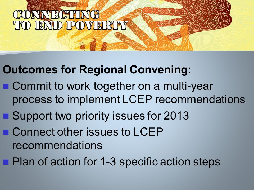 Outcomes for Regional Convening: Commit to work together on a multi-year process to implement LCEP recommendations Support two priority issues for 2013 Connect other issues to LCEP recommendations Plan of action for 1-3 specific action steps
