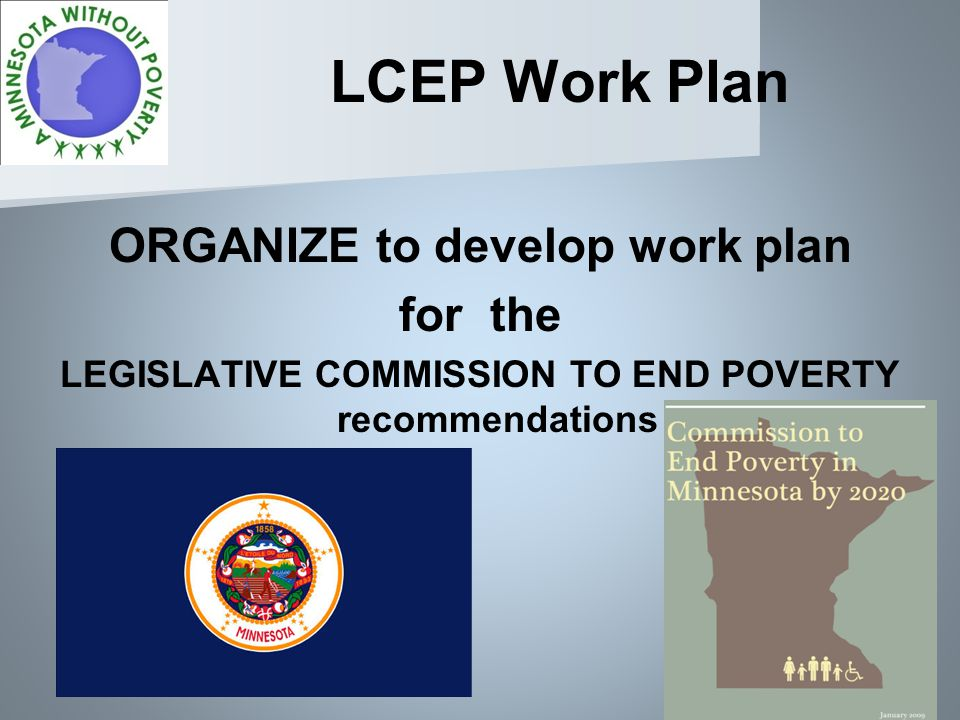 LCEP Work Plan ORGANIZE to develop work plan for the LEGISLATIVE COMMISSION TO END POVERTY recommendations