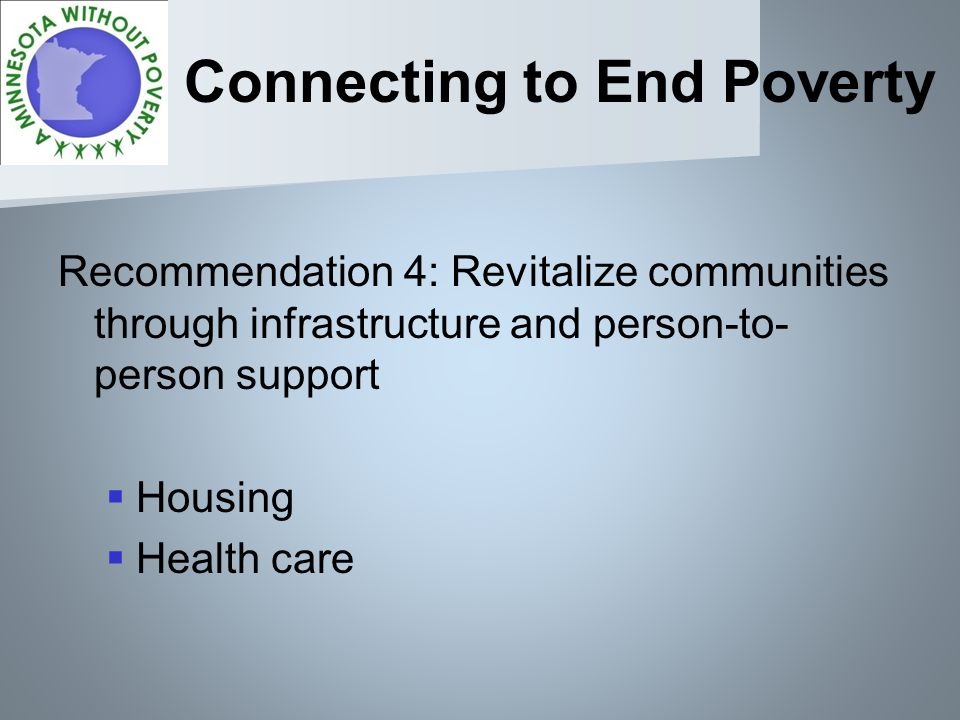 Connecting to End Poverty Recommendation 4: Revitalize communities through infrastructure and person-to- person support Housing Health care