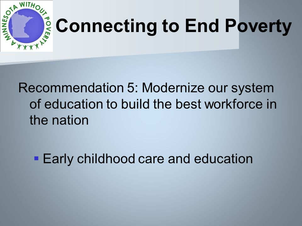 Connecting to End Poverty Recommendation 5: Modernize our system of education to build the best workforce in the nation Early childhood care and education