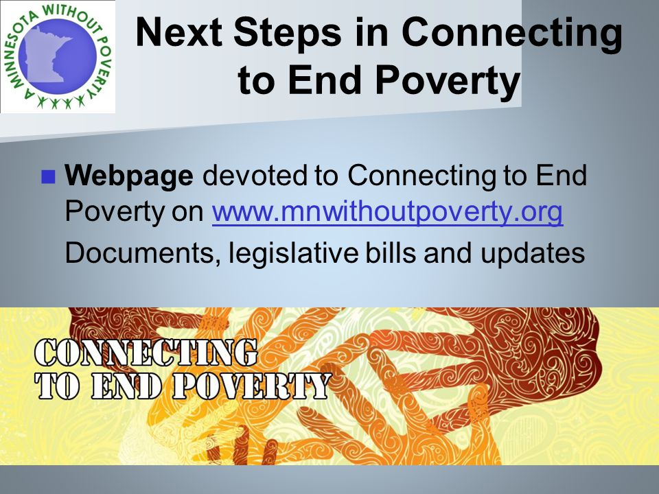 Next Steps in Connecting to End Poverty Webpage devoted to Connecting to End Poverty on www.mnwithoutpoverty.orgwww.mnwithoutpoverty.org Documents, legislative bills and updates