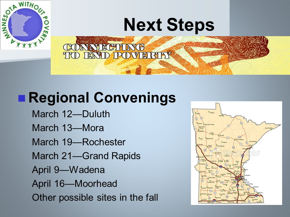 Next Steps Regional Convenings March 12Duluth March 13Mora March 19Rochester March 21Grand Rapids April 9Wadena April 16Moorhead Other possible sites in the fall