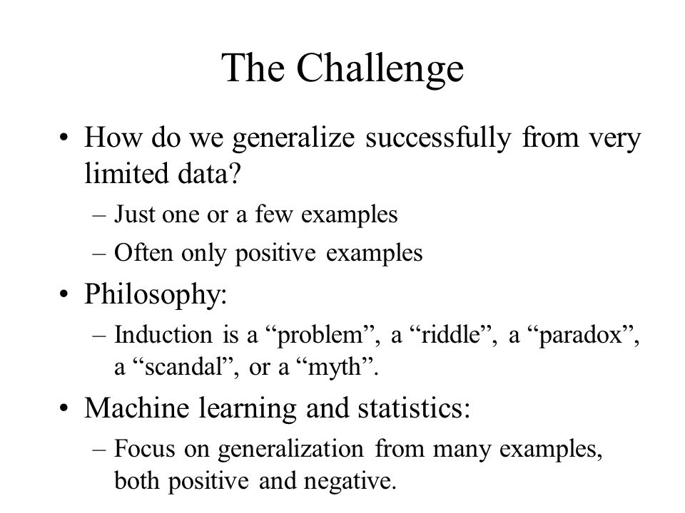 The Challenge How do we generalize successfully from very limited data? –Just one or a few examples –Often only positive examples Philosophy: –Inducti