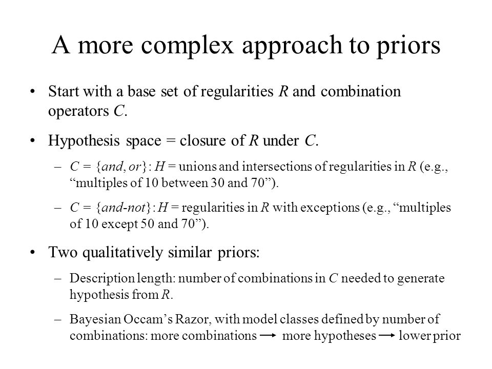 A more complex approach to priors Start with a base set of regularities R and combination operators C. Hypothesis space = closure of R under C. –C = {