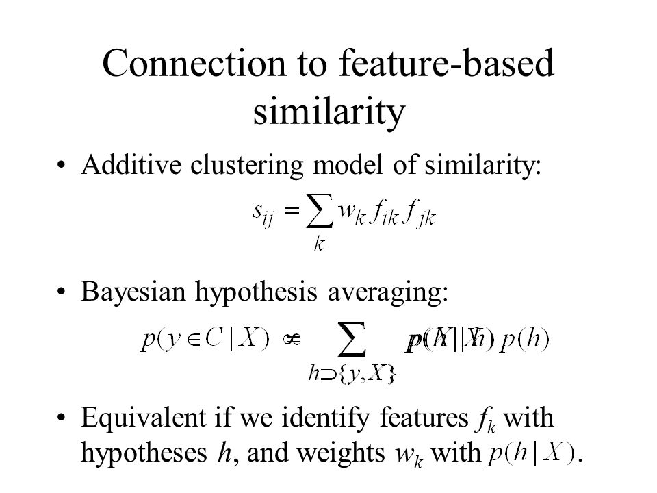 Connection to feature-based similarity Additive clustering model of similarity: Bayesian hypothesis averaging: Equivalent if we identify features f k