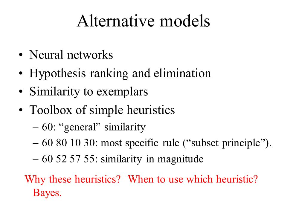 Alternative models Neural networks Hypothesis ranking and elimination Similarity to exemplars Toolbox of simple heuristics –60: general similarity –60