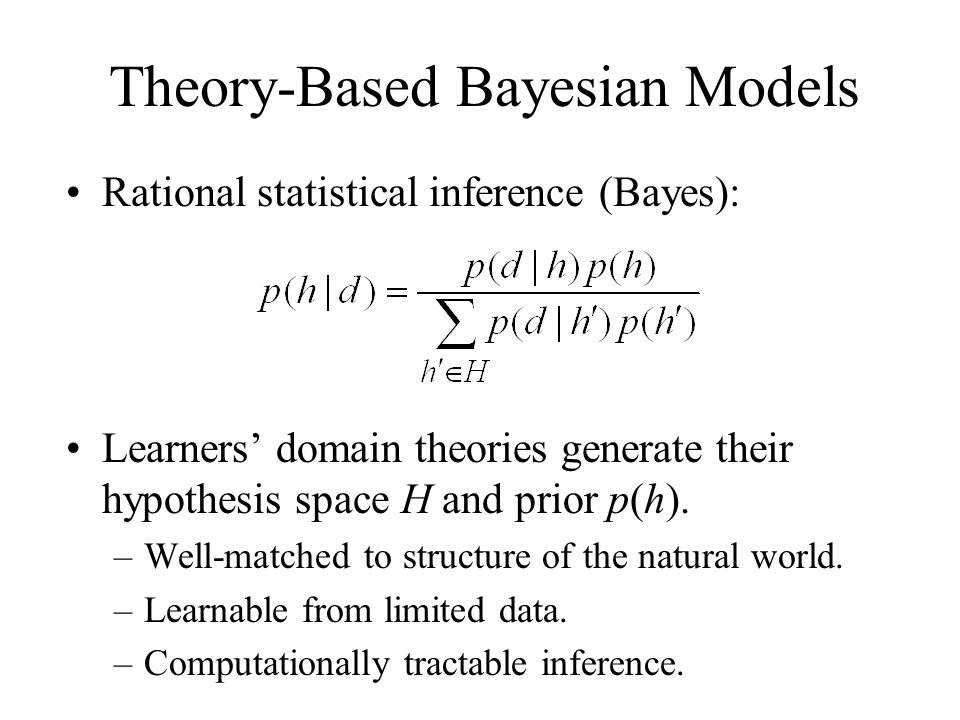 Rational statistical inference (Bayes): Learners domain theories generate their hypothesis space H and prior p(h). –Well-matched to structure of the n