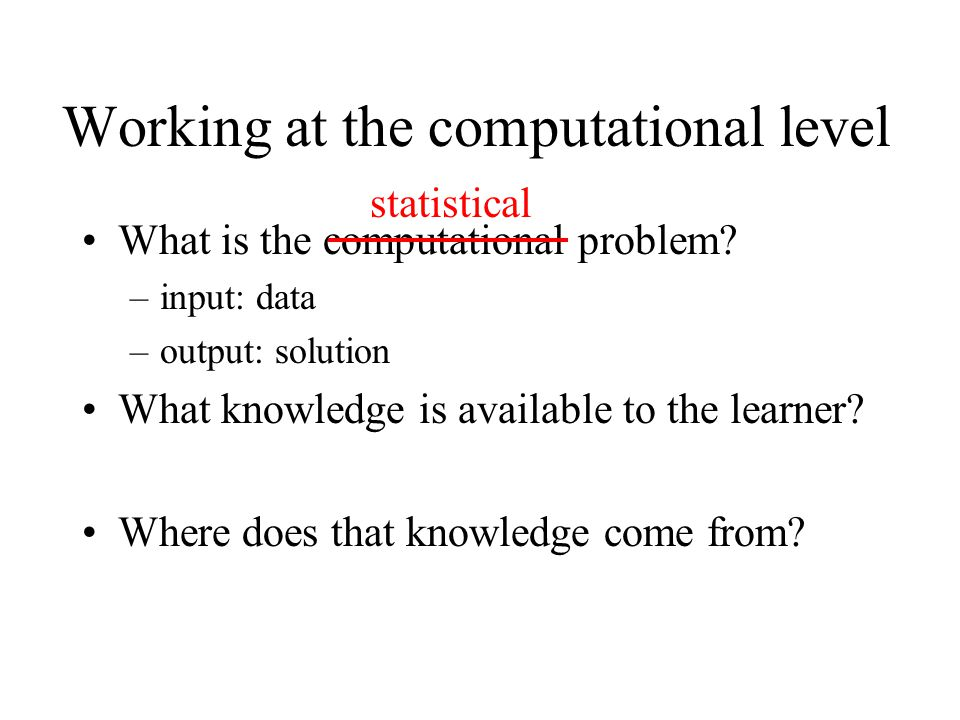 Working at the computational level What is the computational problem? –input: data –output: solution What knowledge is available to the learner? Where