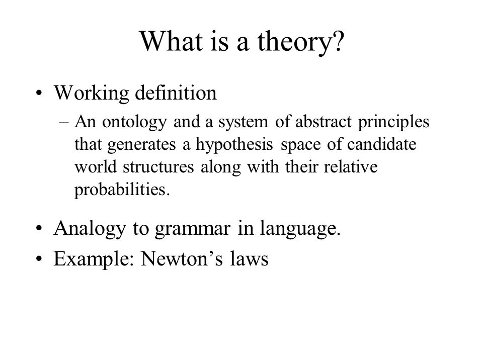 What is a theory? Working definition –An ontology and a system of abstract principles that generates a hypothesis space of candidate world structures