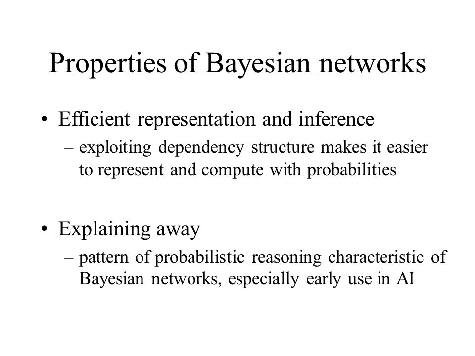 Properties of Bayesian networks Efficient representation and inference –exploiting dependency structure makes it easier to represent and compute with