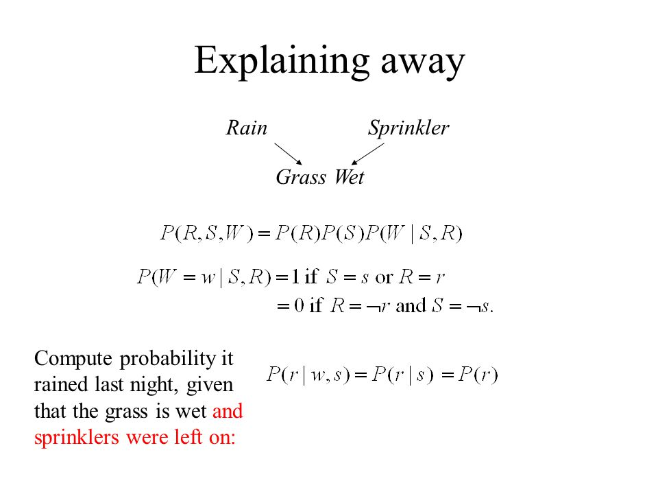 Explaining away RainSprinkler Grass Wet Compute probability it rained last night, given that the grass is wet and sprinklers were left on: