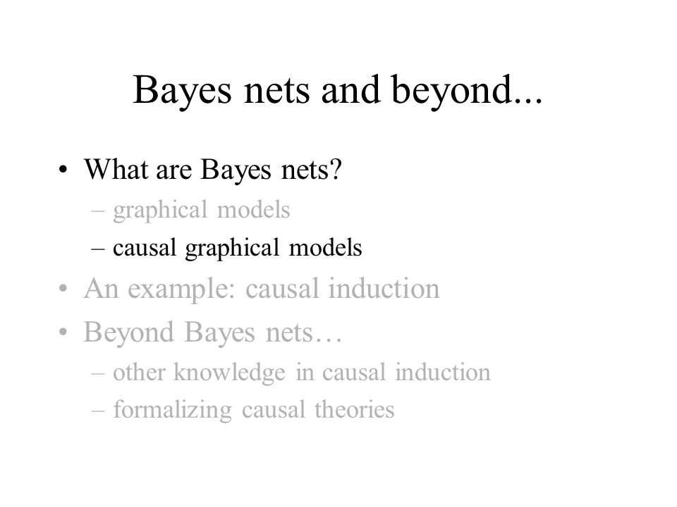 Bayes nets and beyond... What are Bayes nets? –graphical models –causal graphical models An example: causal induction Beyond Bayes nets… –other knowle