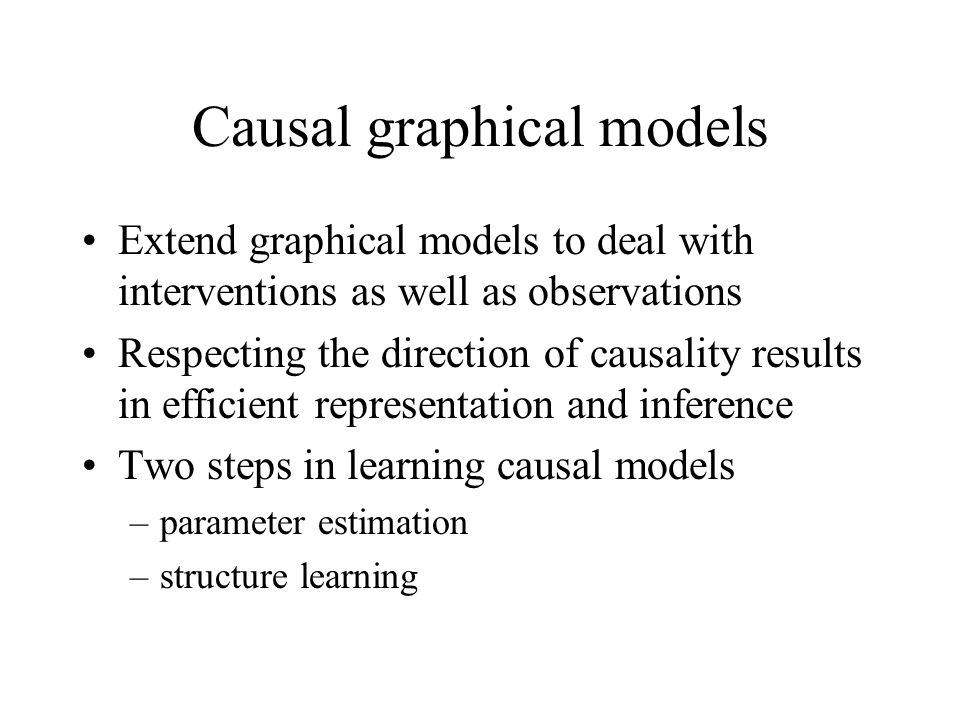 Causal graphical models Extend graphical models to deal with interventions as well as observations Respecting the direction of causality results in ef
