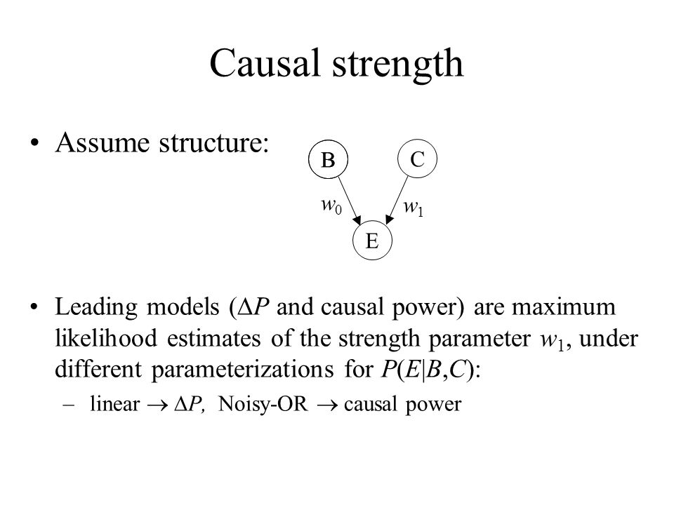 Causal strength Assume structure: Leading models ( P and causal power) are maximum likelihood estimates of the strength parameter w 1, under different
