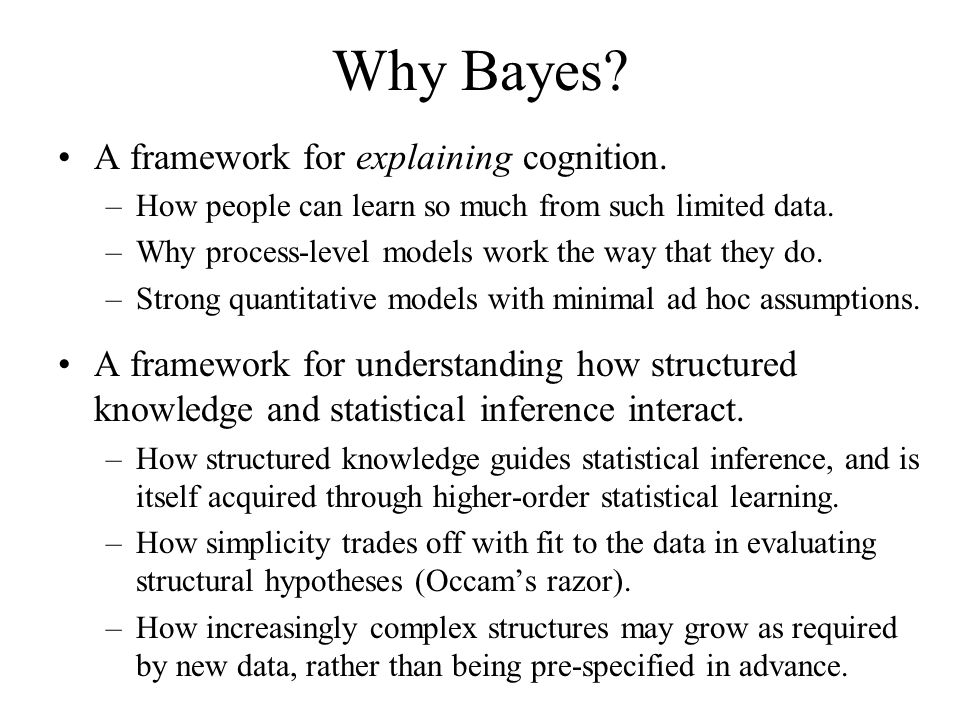 Why Bayes? A framework for explaining cognition. –How people can learn so much from such limited data. –Why process-level models work the way that the