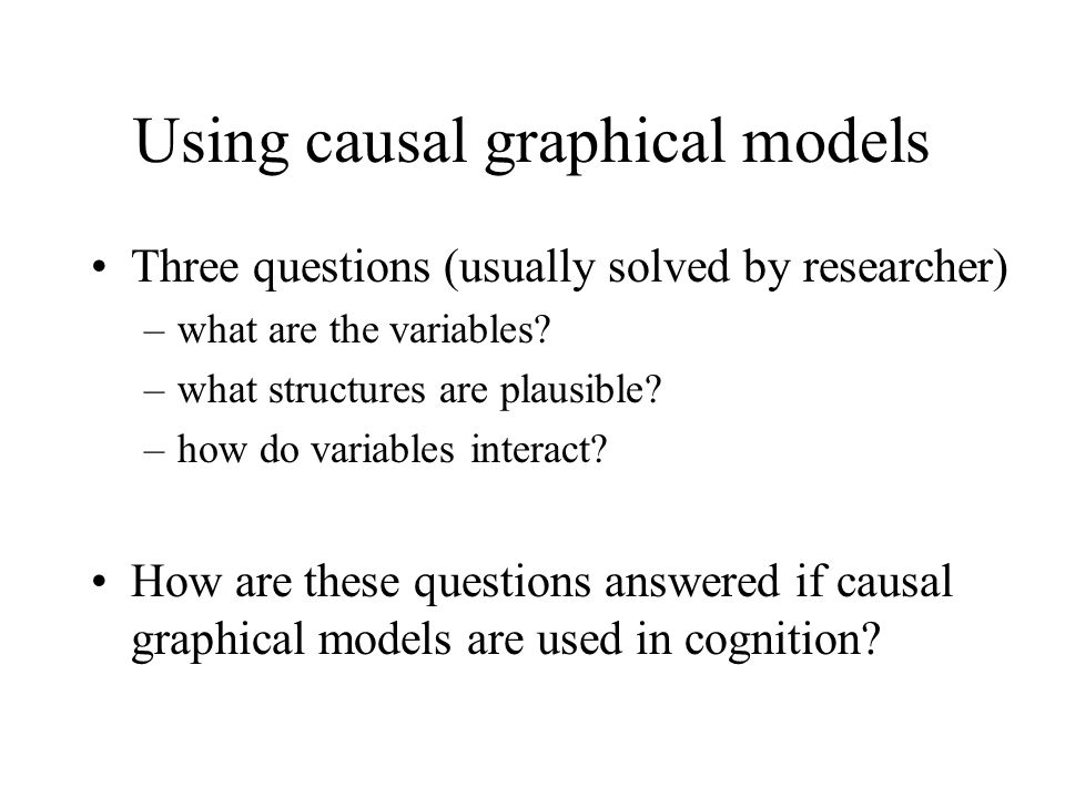 Using causal graphical models Three questions (usually solved by researcher) –what are the variables? –what structures are plausible? –how do variable