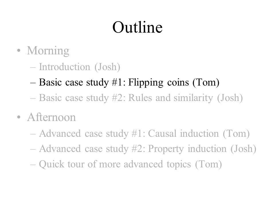 Outline Morning –Introduction (Josh) –Basic case study #1: Flipping coins (Tom) –Basic case study #2: Rules and similarity (Josh) Afternoon –Advanced