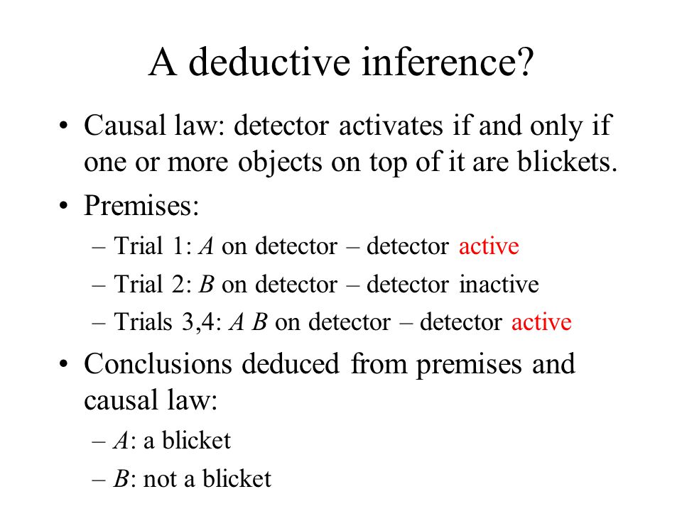 A deductive inference? Causal law: detector activates if and only if one or more objects on top of it are blickets. Premises: –Trial 1: A on detector