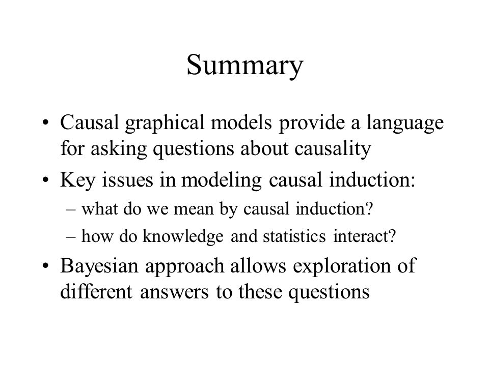 Summary Causal graphical models provide a language for asking questions about causality Key issues in modeling causal induction: –what do we mean by c