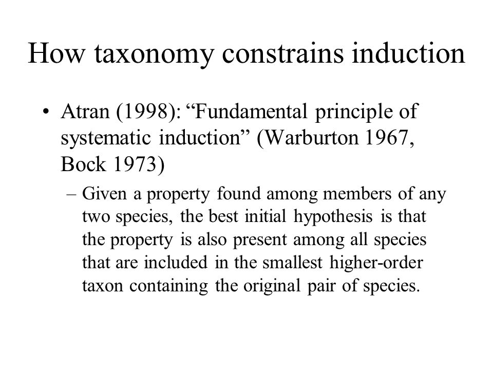 How taxonomy constrains induction Atran (1998): Fundamental principle of systematic induction (Warburton 1967, Bock 1973) –Given a property found amon