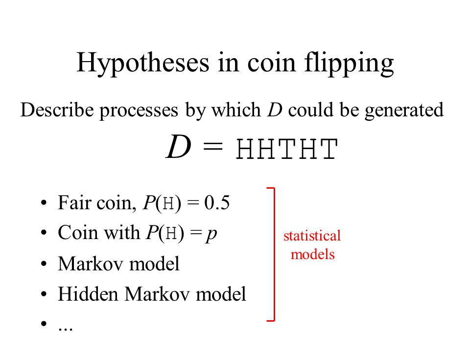 Hypotheses in coin flipping Fair coin, P( H ) = 0.5 Coin with P( H ) = p Markov model Hidden Markov model... Describe processes by which D could be ge