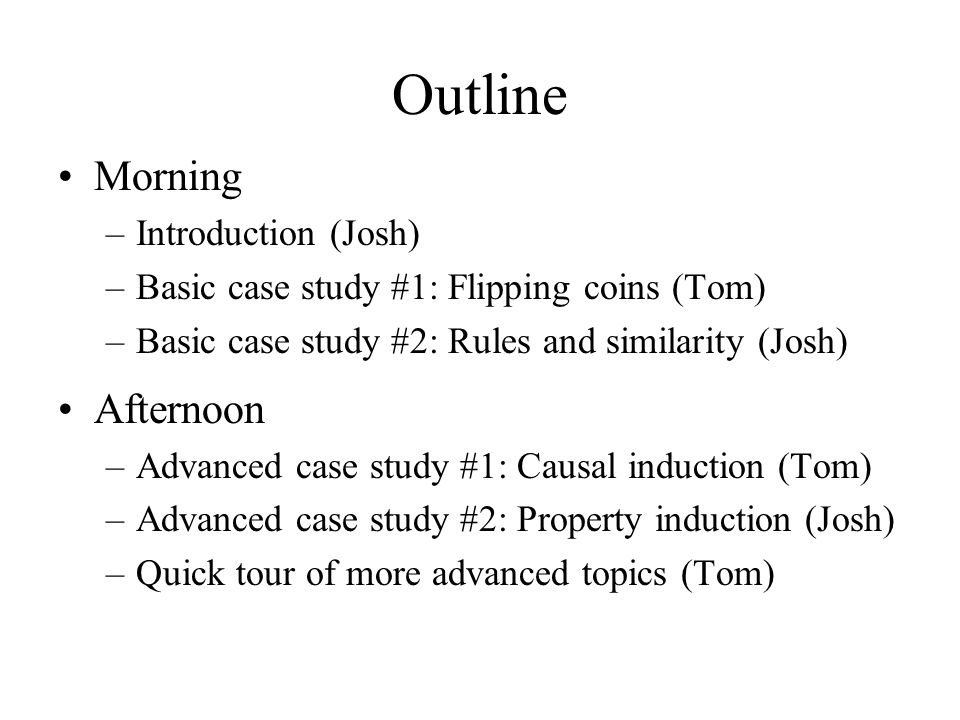 Outline Morning –Introduction (Josh) –Basic case study #1: Flipping coins (Tom) –Basic case study #2: Rules and similarity (Josh) Afternoon –Advanced case study #1: Causal induction (Tom) –Advanced case study #2: Property induction (Josh) –Quick tour of more advanced topics (Tom)