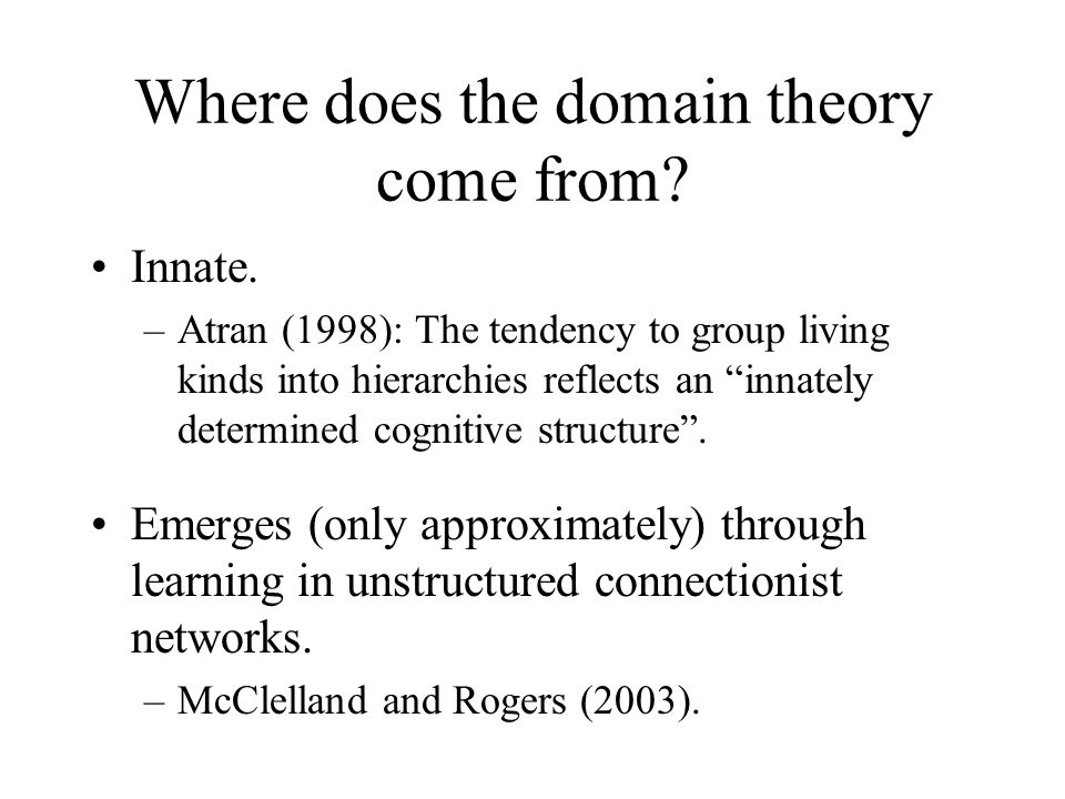 Where does the domain theory come from? Innate. –Atran (1998): The tendency to group living kinds into hierarchies reflects an innately determined cog