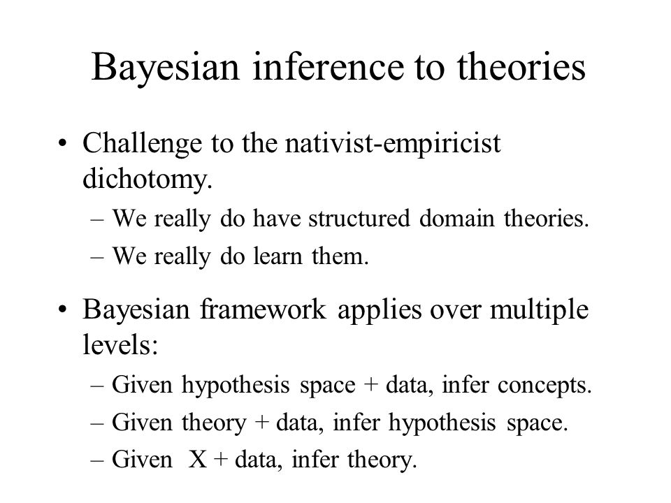 Bayesian inference to theories Challenge to the nativist-empiricist dichotomy. –We really do have structured domain theories. –We really do learn them