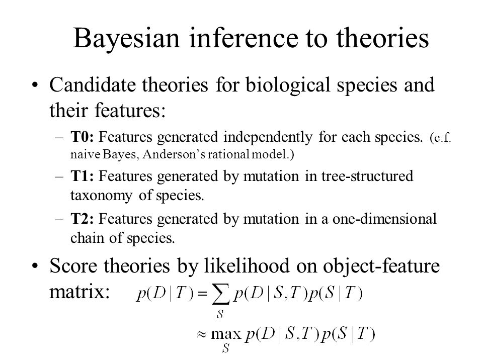 Bayesian inference to theories Candidate theories for biological species and their features: –T0: Features generated independently for each species. (