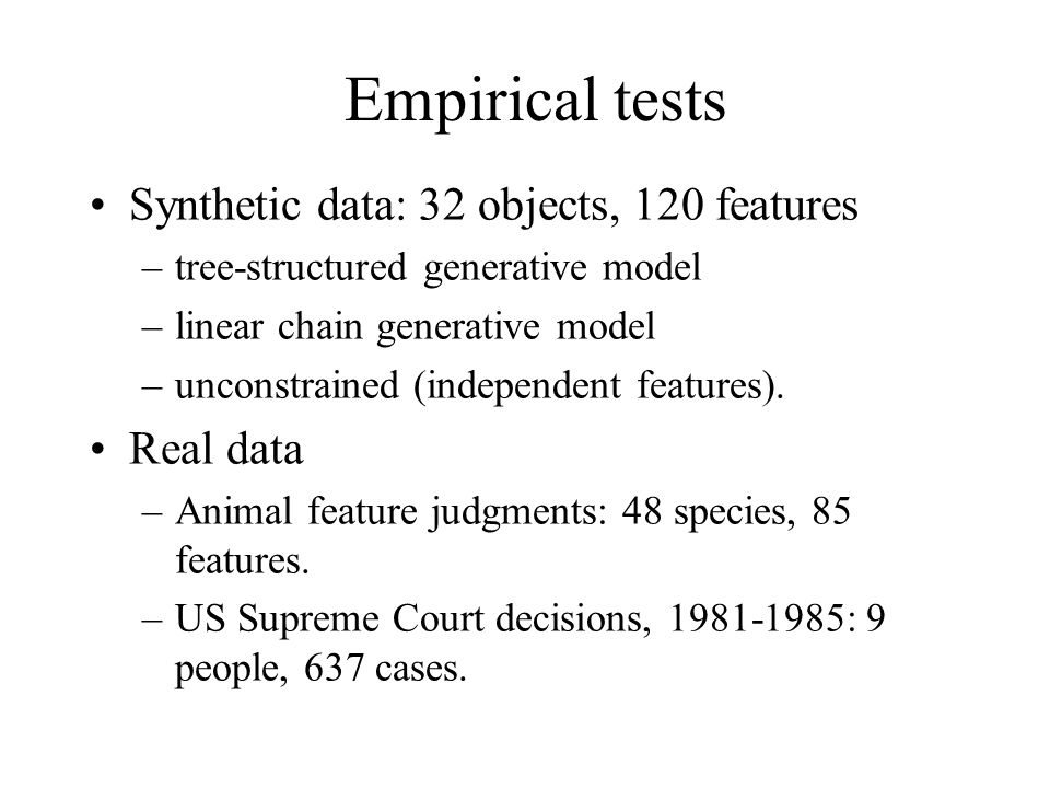 Empirical tests Synthetic data: 32 objects, 120 features –tree-structured generative model –linear chain generative model –unconstrained (independent