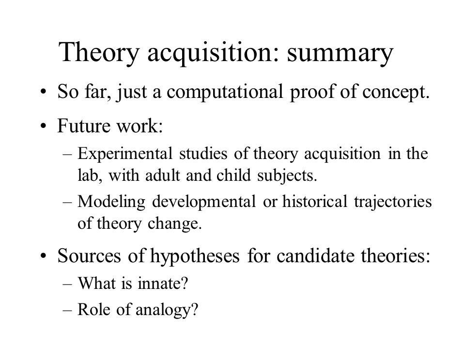 Theory acquisition: summary So far, just a computational proof of concept. Future work: –Experimental studies of theory acquisition in the lab, with a