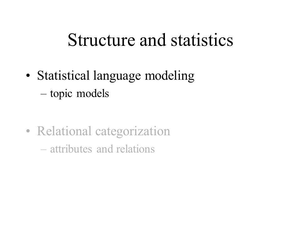 Structure and statistics Statistical language modeling –topic models Relational categorization –attributes and relations
