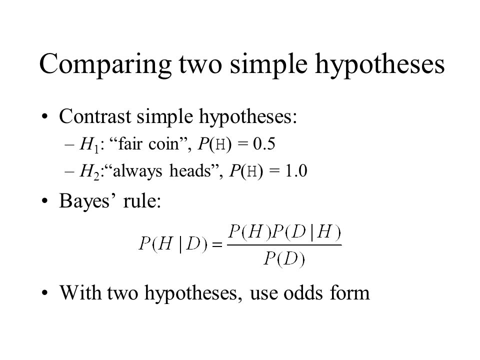 Comparing two simple hypotheses Contrast simple hypotheses: –H 1 : fair coin, P( H ) = 0.5 –H 2 :always heads, P( H ) = 1.0 Bayes rule: With two hypot