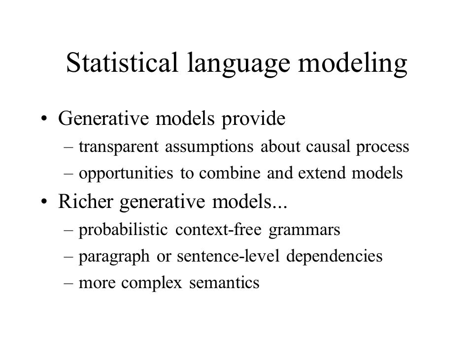 Statistical language modeling Generative models provide –transparent assumptions about causal process –opportunities to combine and extend models Rich