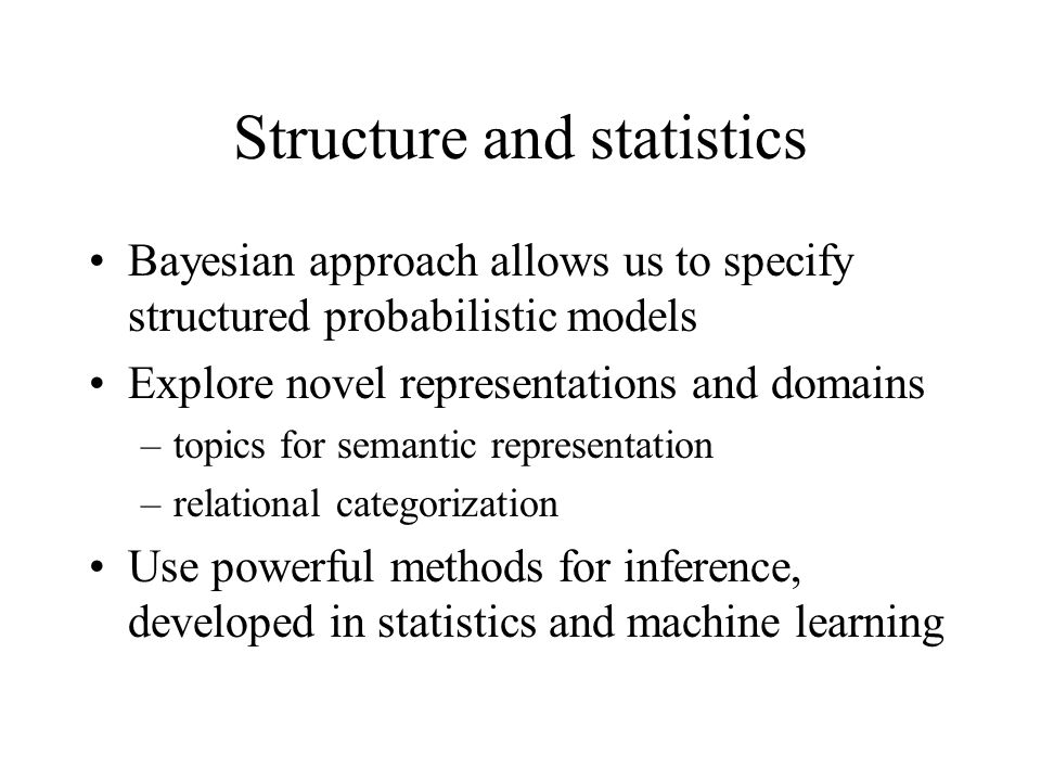 Structure and statistics Bayesian approach allows us to specify structured probabilistic models Explore novel representations and domains –topics for