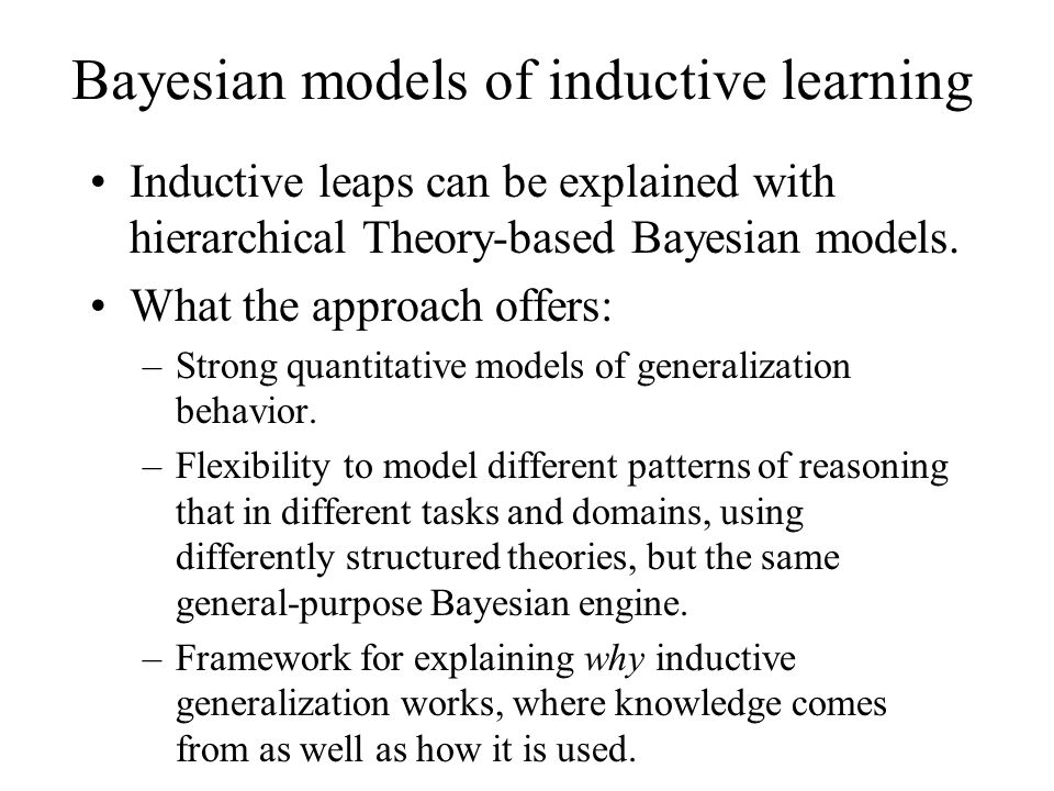 Bayesian models of inductive learning Inductive leaps can be explained with hierarchical Theory-based Bayesian models. What the approach offers: –Stro