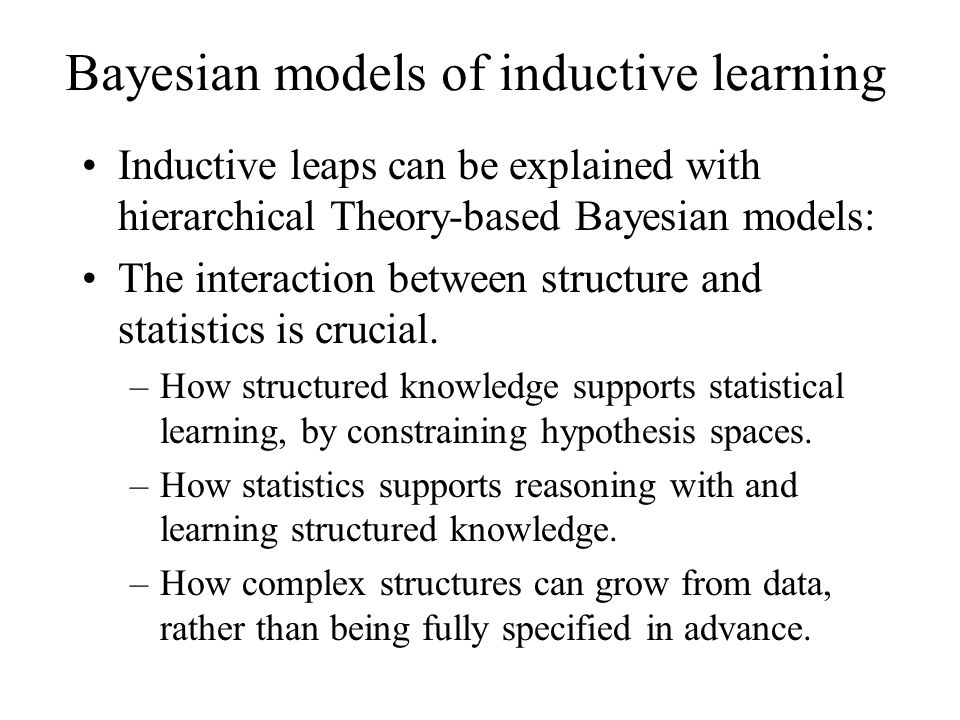Bayesian models of inductive learning Inductive leaps can be explained with hierarchical Theory-based Bayesian models: The interaction between structu