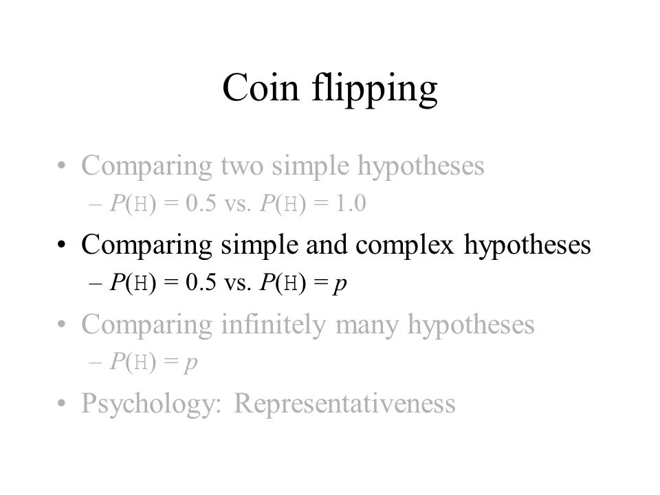 Coin flipping Comparing two simple hypotheses –P( H ) = 0.5 vs. P( H ) = 1.0 Comparing simple and complex hypotheses –P( H ) = 0.5 vs. P( H ) = p Comp