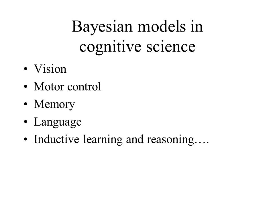 Bayesian models in cognitive science Vision Motor control Memory Language Inductive learning and reasoning….