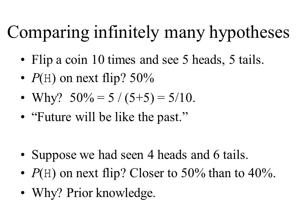 Flip a coin 10 times and see 5 heads, 5 tails. P( H ) on next flip? 50% Why? 50% = 5 / (5+5) = 5/10. Future will be like the past. Suppose we had seen