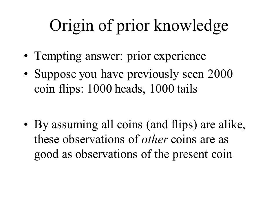 Origin of prior knowledge Tempting answer: prior experience Suppose you have previously seen 2000 coin flips: 1000 heads, 1000 tails By assuming all c