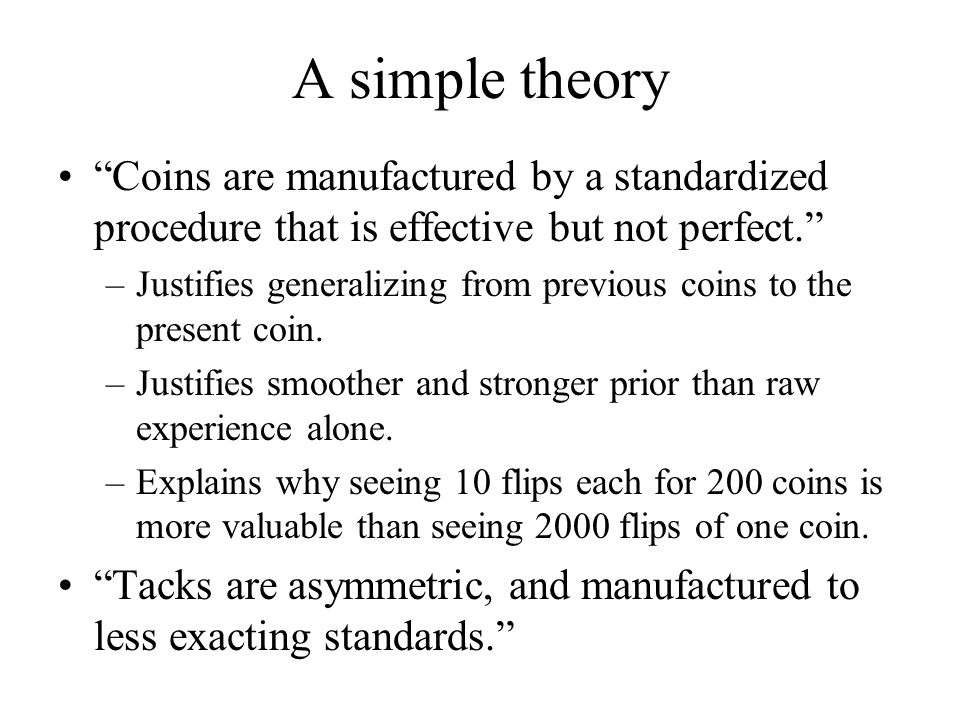 A simple theory Coins are manufactured by a standardized procedure that is effective but not perfect. –Justifies generalizing from previous coins to t