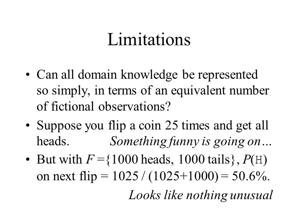 Limitations Can all domain knowledge be represented so simply, in terms of an equivalent number of fictional observations? Suppose you flip a coin 25