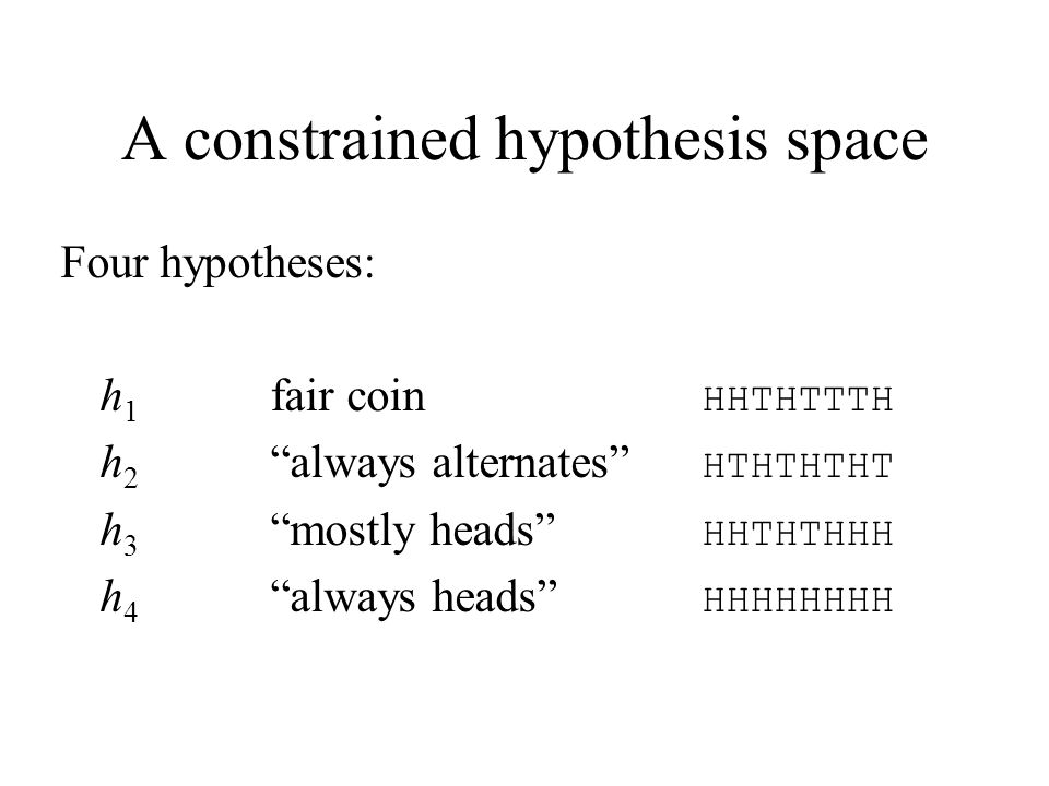 A constrained hypothesis space Four hypotheses: h 1 fair coin HHTHTTTH h 2 always alternates HTHTHTHT h 3 mostly heads HHTHTHHH h 4 always heads HHHHH