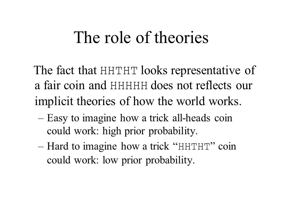 The role of theories The fact that HHTHT looks representative of a fair coin and HHHHH does not reflects our implicit theories of how the world works.
