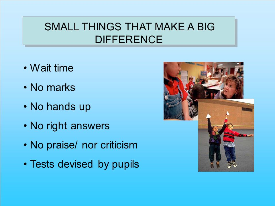 SMALL THINGS THAT MAKE A BIG DIFFERENCE Wait time No marks No hands up No right answers No praise/ nor criticism Tests devised by pupils