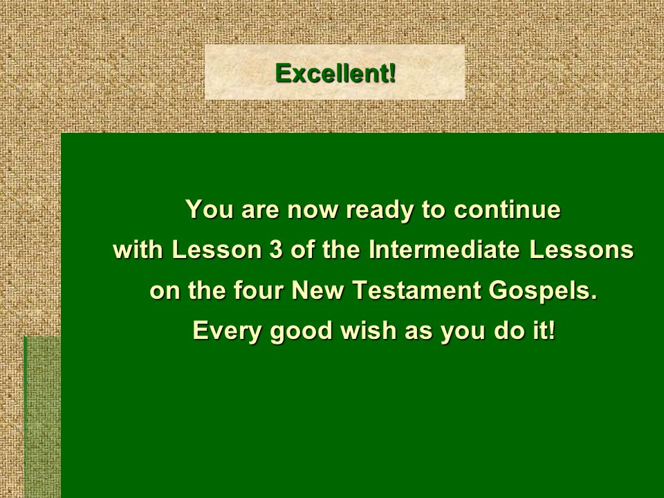 Excellent! You are now ready to continue with Lesson 3 of the Intermediate Lessons on the four New Testament Gospels. Every good wish as you do it!