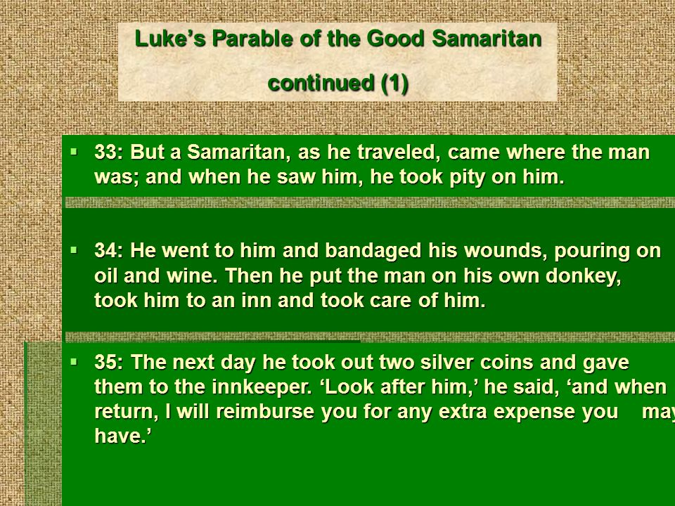 Lukes Parable of the Good Samaritan continued (2) 36: Which of these three, do you think, was a neighbor to the man who fell into the hands of the robbers.