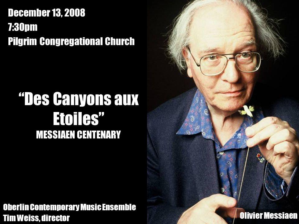 Oberlin Contemporary Music Ensemble Tim Weiss, director Des Canyons aux Etoiles MESSIAEN CENTENARY December 13, 2008 7:30pm Pilgrim Congregational Church Olivier Messiaen