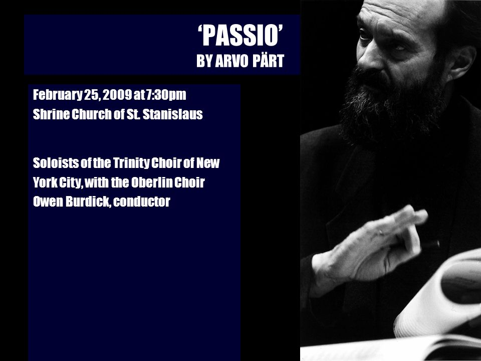 PASSIO BY ARVO PÄRT February 25, 2009 at 7:30pm Shrine Church of St. Stanislaus Soloists of the Trinity Choir of New York City, with the Oberlin Choir